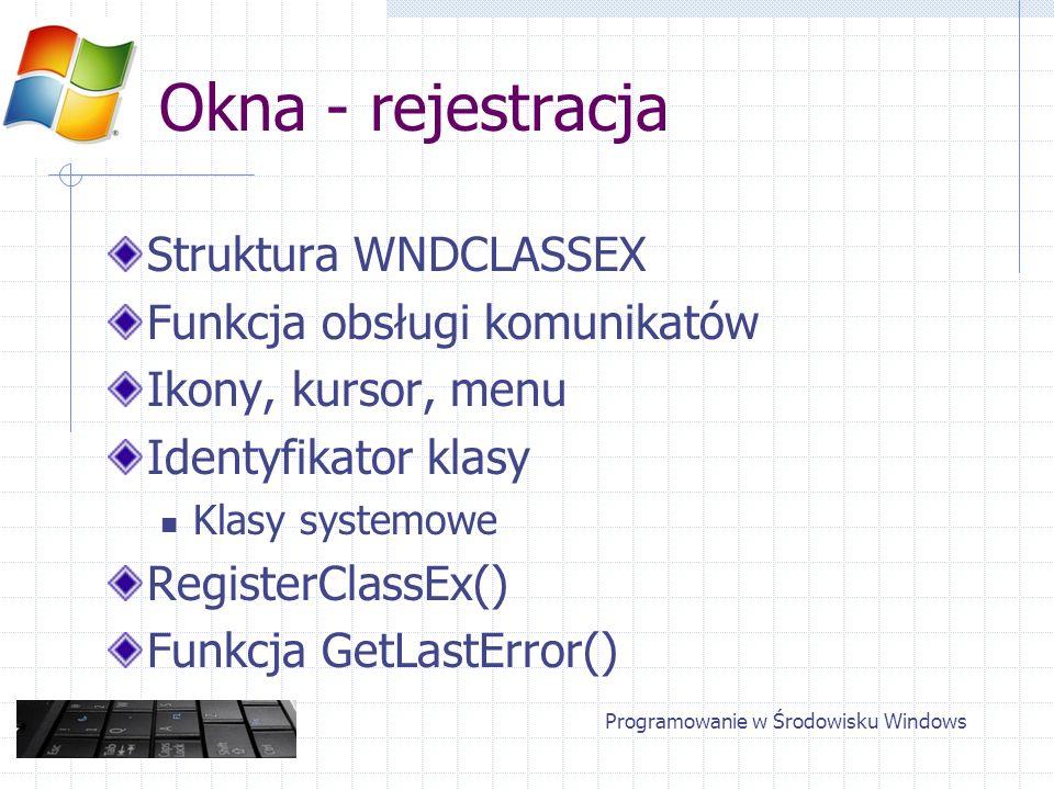 Okna - rejestracja Struktura WNDCLASSEX Funkcja obsługi komunikatów Ikony, kursor, menu Identyfikator klasy Klasy systemowe RegisterClassEx() Funkcja