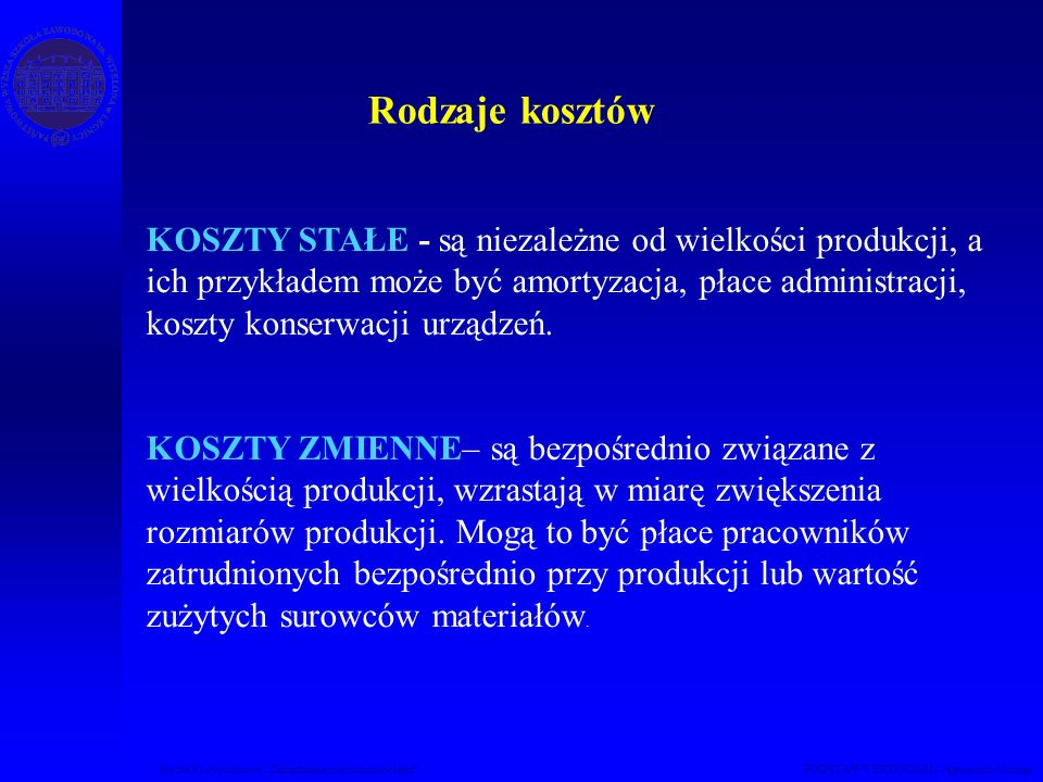 Studia Podyplomowe Zarządzanie nieruchomościami PODSTAWY EKONOMII – Agnieszka Macuga KOSZTY STAŁE - są niezależne od wielkości produkcji, a ich przykł
