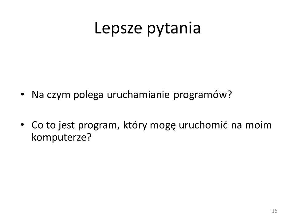 Lepsze pytania Na czym polega uruchamianie programów? Co to jest program, który mogę uruchomić na moim komputerze? 15