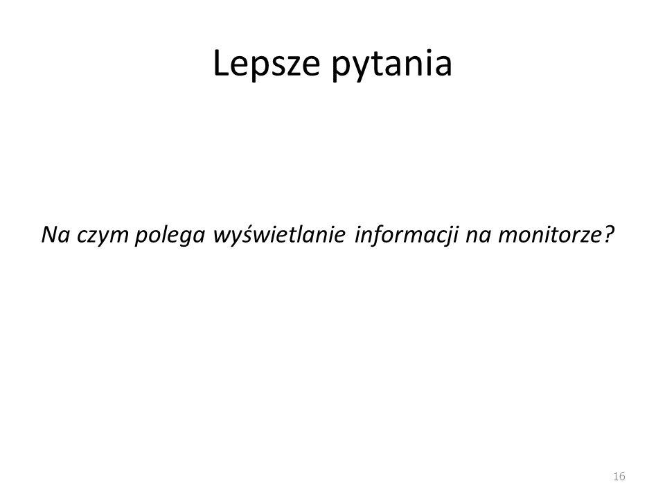 Lepsze pytania Na czym polega wyświetlanie informacji na monitorze? 16