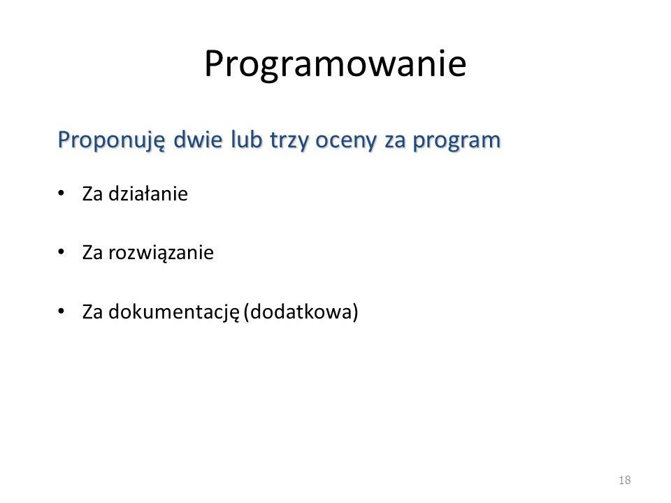 Programowanie Proponuję dwie lub trzy oceny za program Za działanie Za rozwiązanie Za dokumentację (dodatkowa) 18