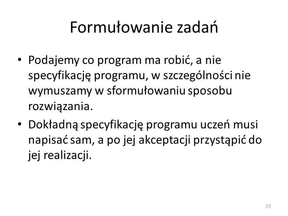 Formułowanie zadań Podajemy co program ma robić, a nie specyfikację programu, w szczególności nie wymuszamy w sformułowaniu sposobu rozwiązania. Dokła