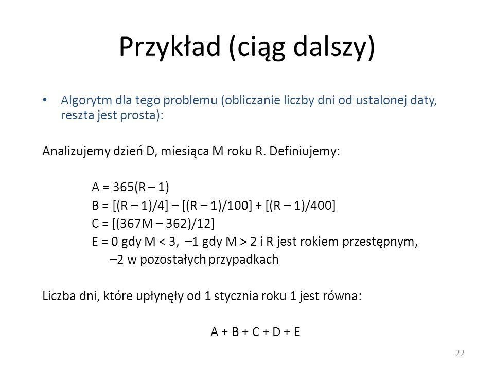 Przykład (ciąg dalszy) Algorytm dla tego problemu (obliczanie liczby dni od ustalonej daty, reszta jest prosta): Analizujemy dzień D, miesiąca M roku