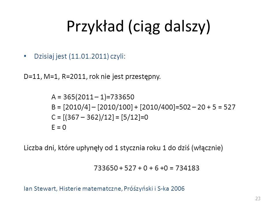 Przykład (ciąg dalszy) Dzisiaj jest (11.01.2011) czyli: D=11, M=1, R=2011, rok nie jest przestępny. A = 365(2011 – 1)=733650 B = [2010/4] – [2010/100]