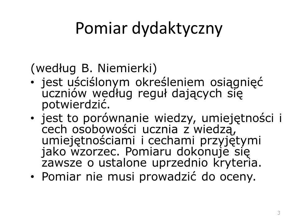 Pomiar dydaktyczny (według B. Niemierki) jest uściślonym określeniem osiągnięć uczniów według reguł dających się potwierdzić. jest to porównanie wiedz