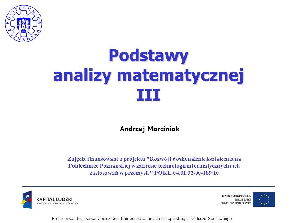 Projekt współfinansowany przez Unię Europejską w ramach Europejskiego Funduszu Społecznego Andrzej Marciniak Podstawy analizy matematycznej III Zajęci