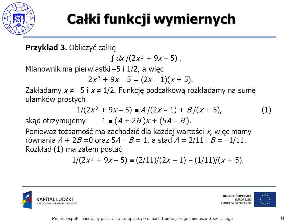 Całki funkcji wymiernych Przykład 3. Obliczyć całkę dx /(2x 2 + 9x 5). Mianownik ma pierwiastki 5 i 1/2, a więc 2x 2 + 9x 5 = (2x 1)(x + 5). Zakładamy