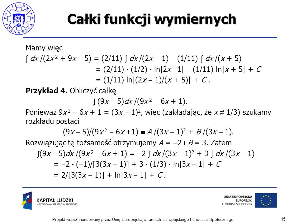 Całki funkcji wymiernych Mamy więc dx /(2x 2 + 9x 5) = (2/11) dx /(2x 1) (1/11) dx /(x + 5) = (2/11) (1/2) ln|2x 1| (1/11) ln|x + 5| + C = (1/11) ln|(2x 1)/(x + 5)| + C.