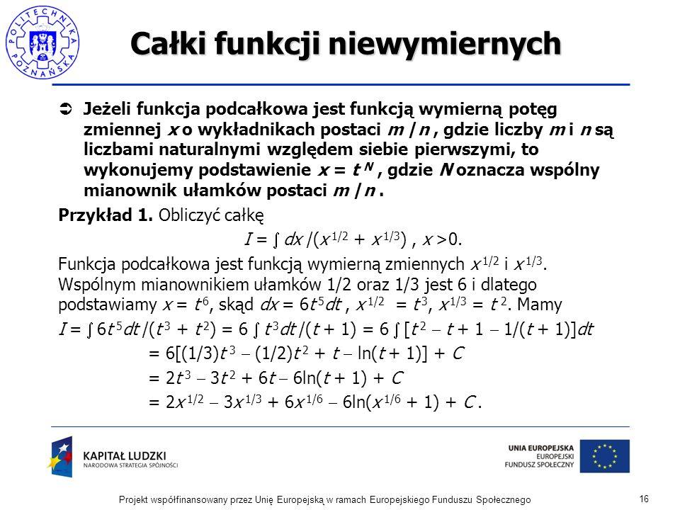 Całki funkcji niewymiernych Jeżeli funkcja podcałkowa jest funkcją wymierną potęg zmiennej x o wykładnikach postaci m /n, gdzie liczby m i n są liczba