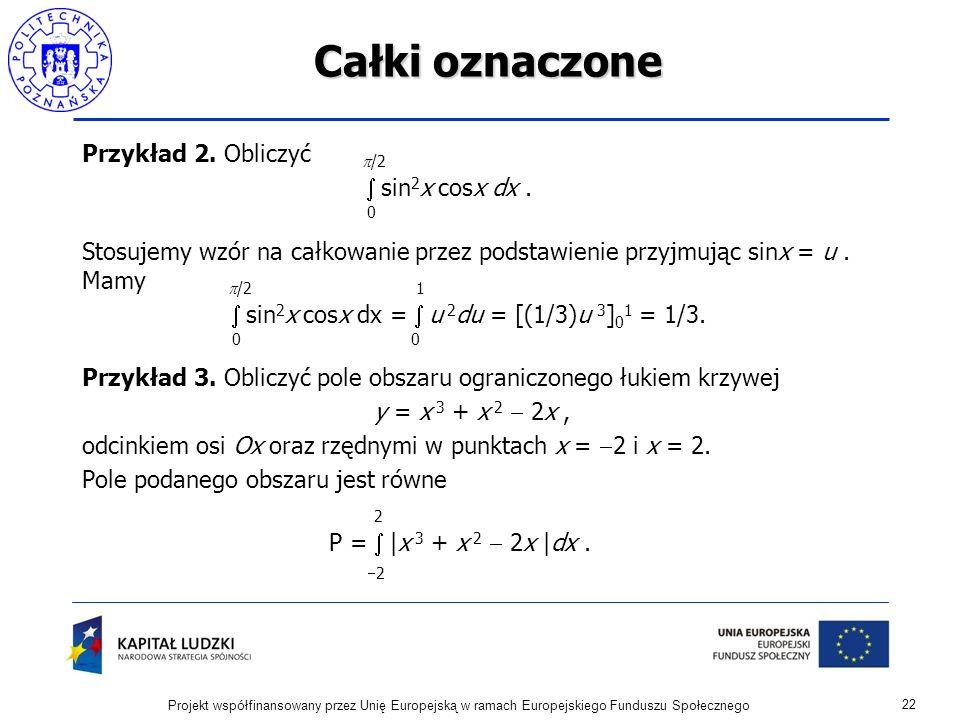 Całki oznaczone Przykład 2. Obliczyć /2 sin 2 x cosx dx. 0 Stosujemy wzór na całkowanie przez podstawienie przyjmując sinx = u. Mamy /2 1 sin 2 x cosx