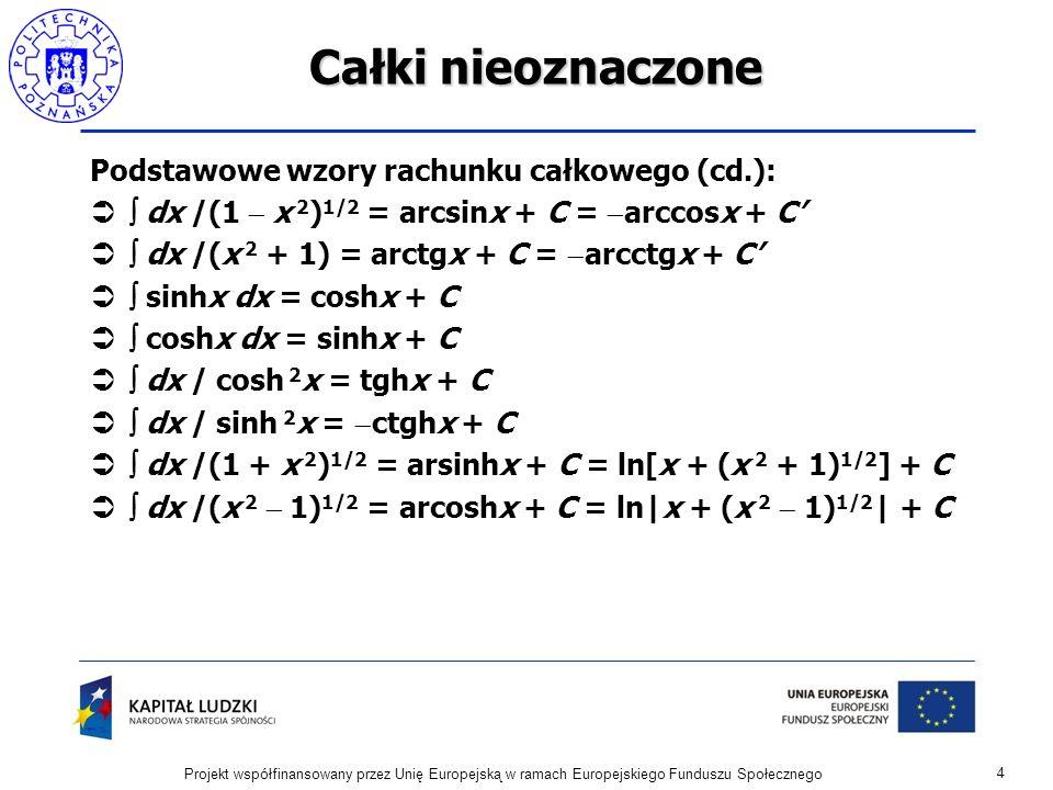 Całki nieoznaczone Podstawowe wzory rachunku całkowego (cd.): dx /(1 x 2 ) 1/2 = arcsinx + C = arccosx + C dx /(x 2 + 1) = arctgx + C = arcctgx + C sinhx dx = coshx + C coshx dx = sinhx + C dx / cosh 2 x = tghx + C dx / sinh 2 x = ctghx + C dx /(1 + x 2 ) 1/2 = arsinhx + C = ln[x + (x 2 + 1) 1/2 ] + C dx /(x 2 1) 1/2 = arcoshx + C = ln|x + (x 2 1) 1/2 | + C 4 Projekt współfinansowany przez Unię Europejską w ramach Europejskiego Funduszu Społecznego