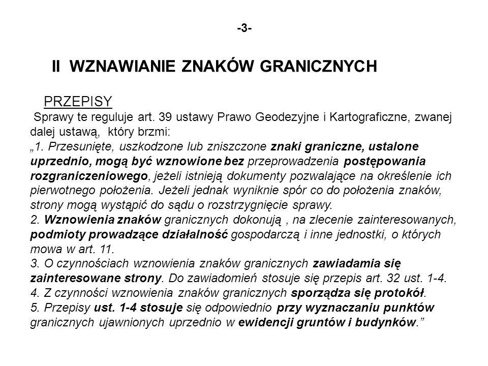 -3- II WZNAWIANIE ZNAKÓW GRANICZNYCH PRZEPISY Sprawy te reguluje art. 39 ustawy Prawo Geodezyjne i Kartograficzne, zwanej dalej ustawą, który brzmi: 1