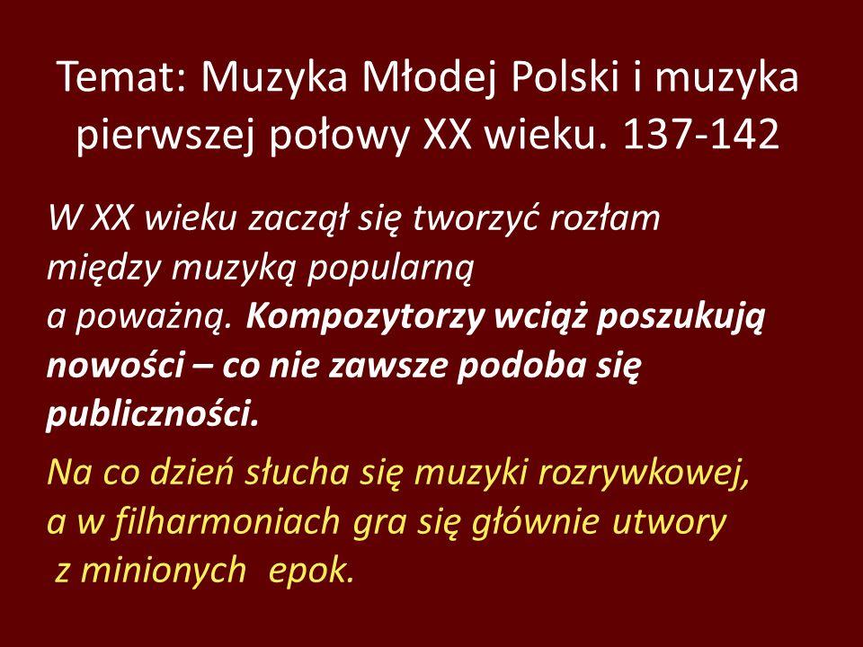 Temat: Muzyka Młodej Polski i muzyka pierwszej połowy XX wieku. 137-142 W XX wieku zaczął się tworzyć rozłam między muzyką popularną a poważną. Kompoz