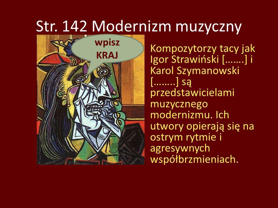 Str. 142 Modernizm muzyczny Kompozytorzy tacy jak Igor Strawiński […….] i Karol Szymanowski [……..] są przedstawicielami muzycznego modernizmu. Ich utw