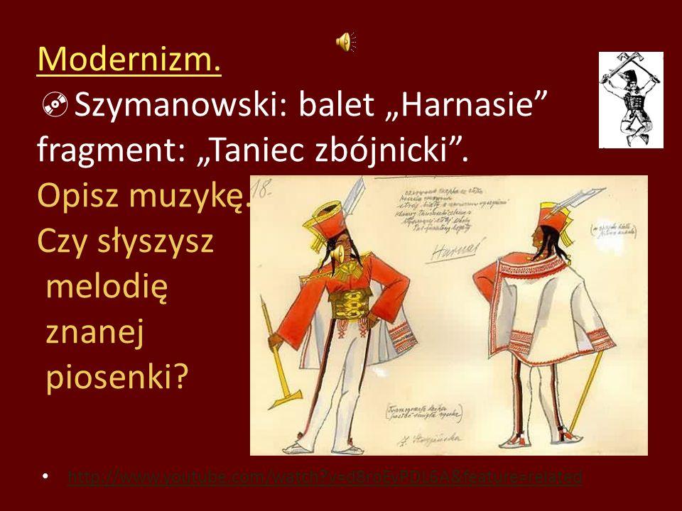 Modernizm. Szymanowski: balet Harnasie fragment: Taniec zbójnicki. Opisz muzykę. Czy słyszysz melodię znanej piosenki? http://www.youtube.com/watch?v=