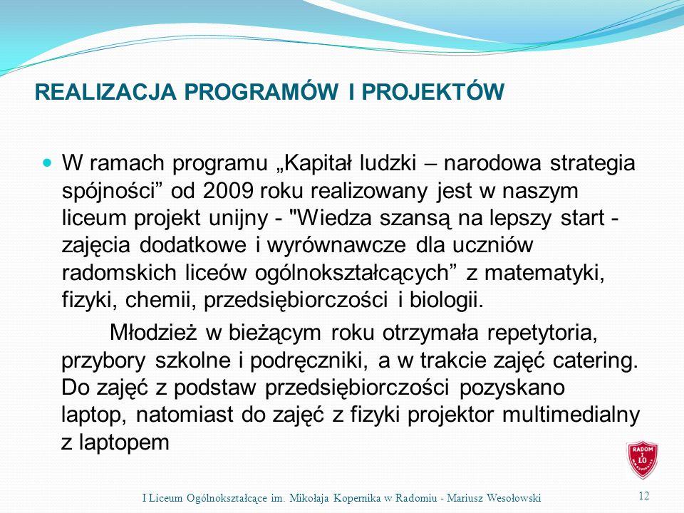 REALIZACJA PROGRAMÓW I PROJEKTÓW W ramach programu Kapitał ludzki – narodowa strategia spójności od 2009 roku realizowany jest w naszym liceum projekt unijny - Wiedza szansą na lepszy start - zajęcia dodatkowe i wyrównawcze dla uczniów radomskich liceów ogólnokształcących z matematyki, fizyki, chemii, przedsiębiorczości i biologii.