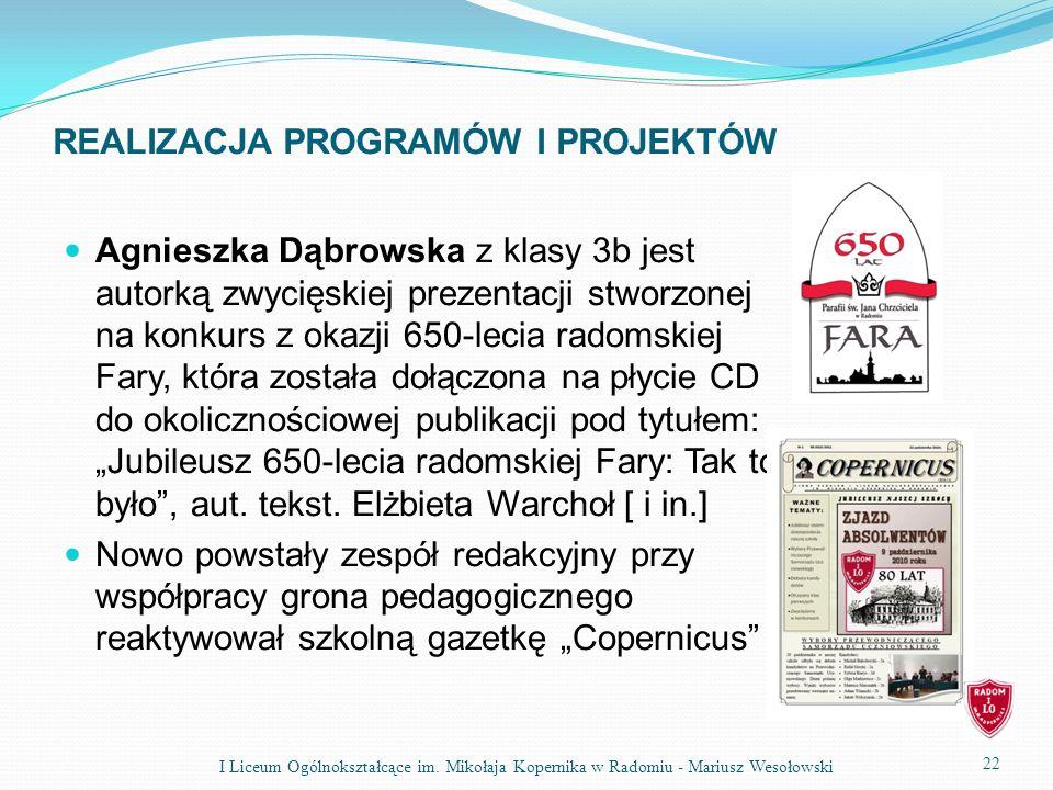REALIZACJA PROGRAMÓW I PROJEKTÓW Agnieszka Dąbrowska z klasy 3b jest autorką zwycięskiej prezentacji stworzonej na konkurs z okazji 650-lecia radomskiej Fary, która została dołączona na płycie CD do okolicznościowej publikacji pod tytułem: Jubileusz 650-lecia radomskiej Fary: Tak to było, aut.