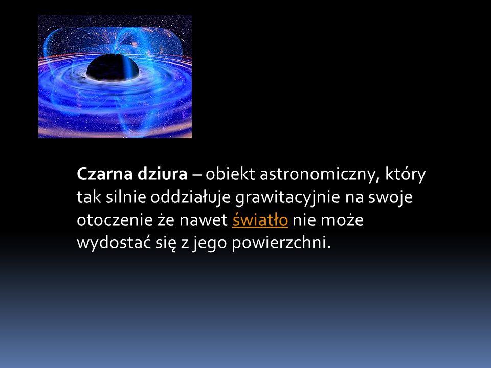 Czarna dziura – obiekt astronomiczny, który tak silnie oddziałuje grawitacyjnie na swoje otoczenie że nawet światło nie może wydostać się z jego powierzchni.światło