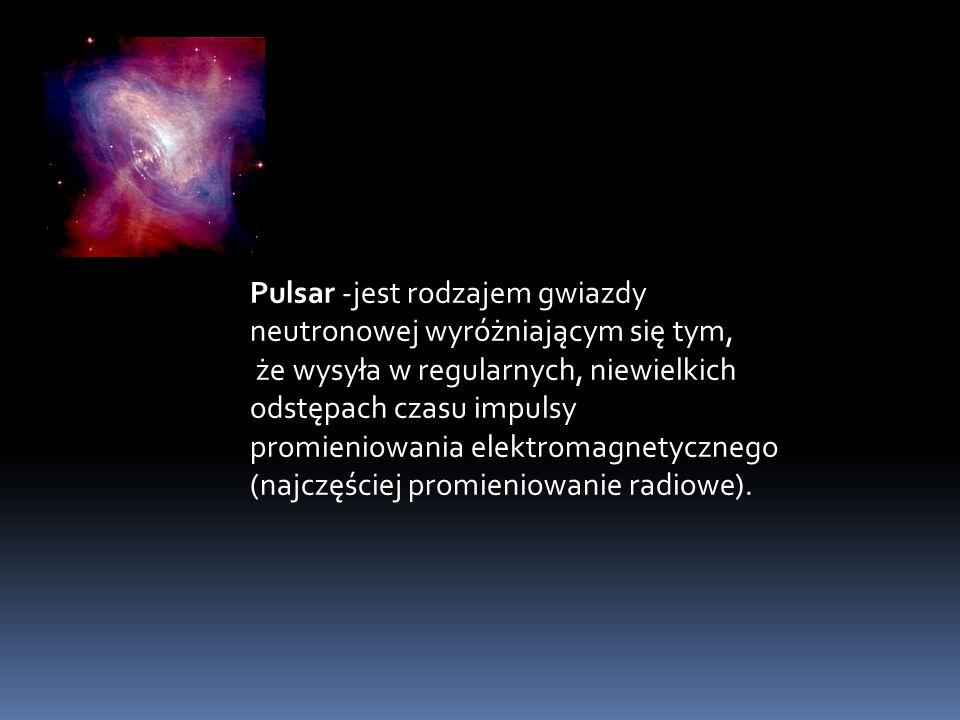 Pulsar -jest rodzajem gwiazdy neutronowej wyróżniającym się tym, że wysyła w regularnych, niewielkich odstępach czasu impulsy promieniowania elektroma