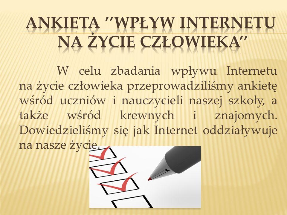 W celu zbadania wpływu Internetu na życie człowieka przeprowadziliśmy ankietę wśród uczniów i nauczycieli naszej szkoły, a także wśród krewnych i znaj