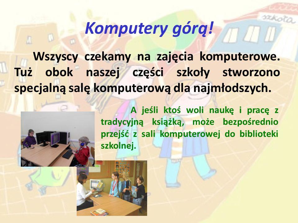 Komputery górą! Wszyscy czekamy na zajęcia komputerowe. Tuż obok naszej części szkoły stworzono specjalną salę komputerową dla najmłodszych. A jeśli k