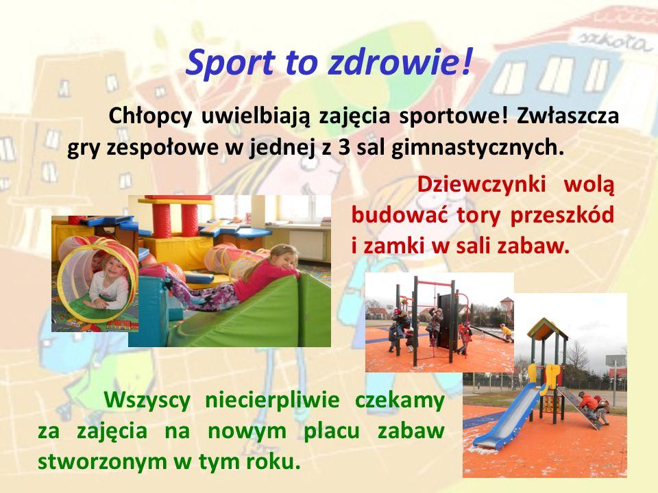 Sport to zdrowie! Chłopcy uwielbiają zajęcia sportowe! Zwłaszcza gry zespołowe w jednej z 3 sal gimnastycznych. Dziewczynki wolą budować tory przeszkó