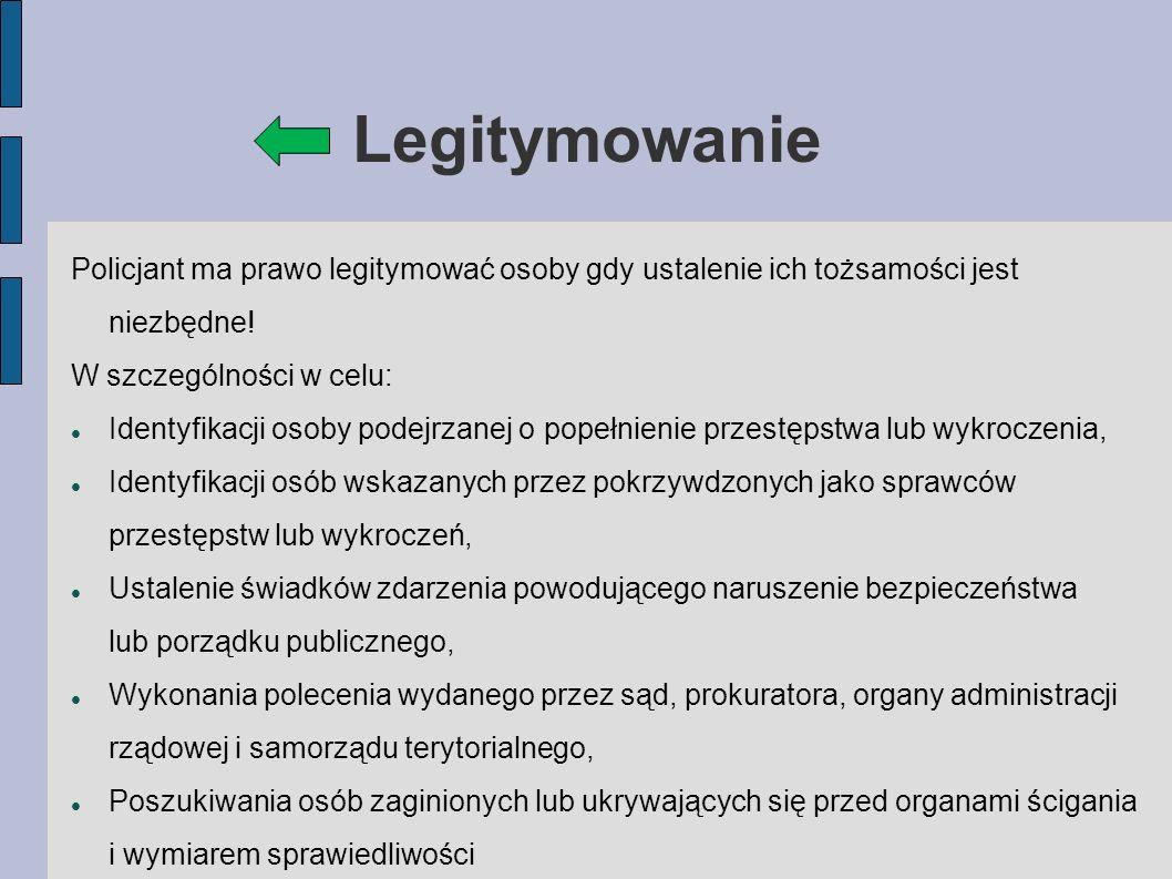 Legitymowanie Policjant ma prawo legitymować osoby gdy ustalenie ich tożsamości jest niezbędne.