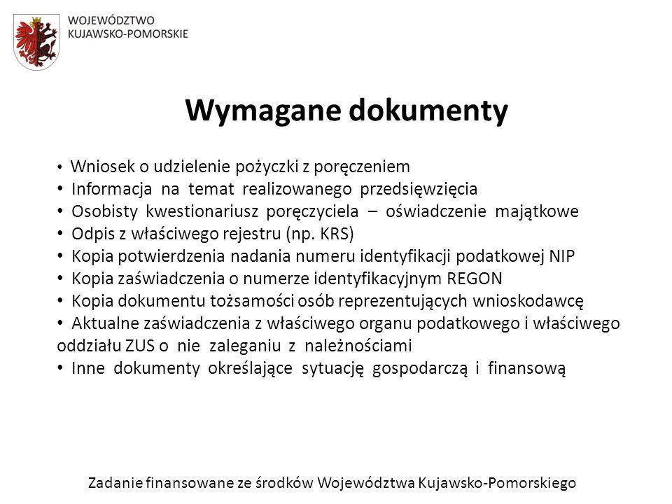 Zadanie finansowane ze środków Województwa Kujawsko-Pomorskiego Wymagane dokumenty Wniosek o udzielenie pożyczki z poręczeniem Informacja na temat realizowanego przedsięwzięcia Osobisty kwestionariusz poręczyciela – oświadczenie majątkowe Odpis z właściwego rejestru (np.