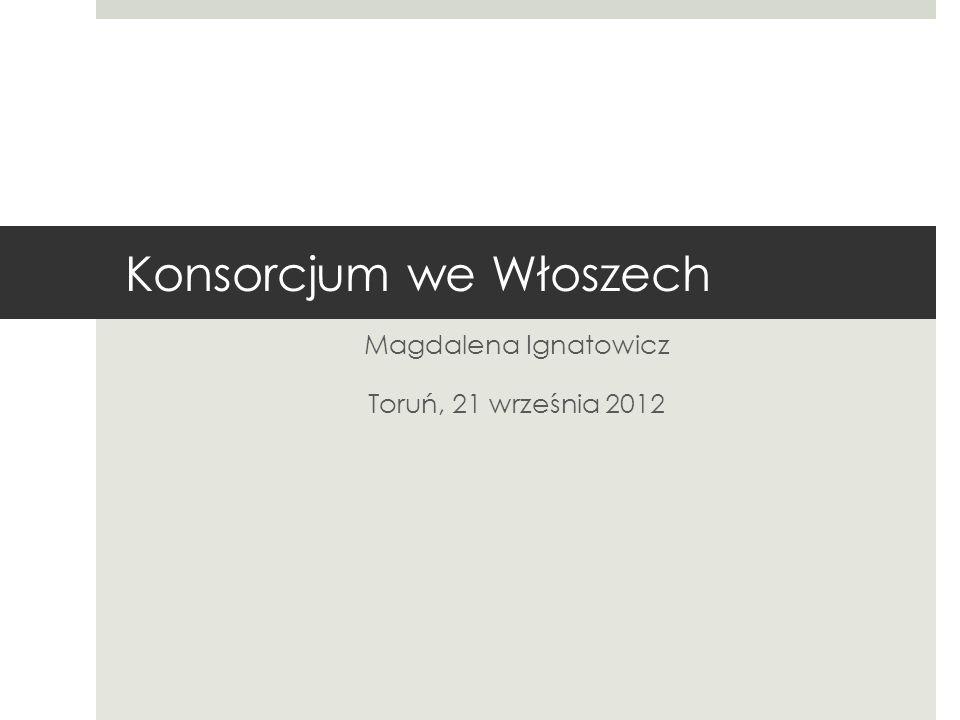 Magdalena Ignatowicz Toruń, 21 września 2012 Konsorcjum we Włoszech