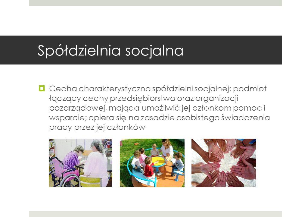 Spółdzielnia socjalna Cecha charakterystyczna spółdzielni socjalnej: podmiot łączący cechy przedsiębiorstwa oraz organizacji pozarządowej, mająca umożliwić jej członkom pomoc i wsparcie; opiera się na zasadzie osobistego świadczenia pracy przez jej członków