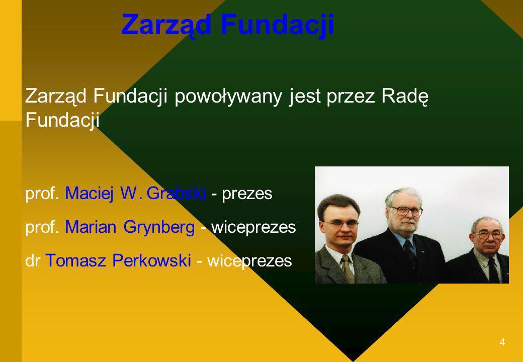 4 Zarząd Fundacji Zarząd Fundacji powoływany jest przez Radę Fundacji prof. Maciej W. Grabski - prezes prof. Marian Grynberg - wiceprezes dr Tomasz Pe