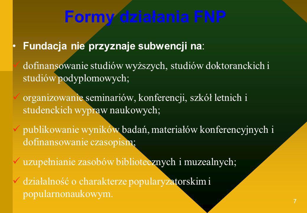 7 Formy działania FNP Fundacja nie przyznaje subwencji na: dofinansowanie studiów wyższych, studiów doktoranckich i studiów podyplomowych; organizowan