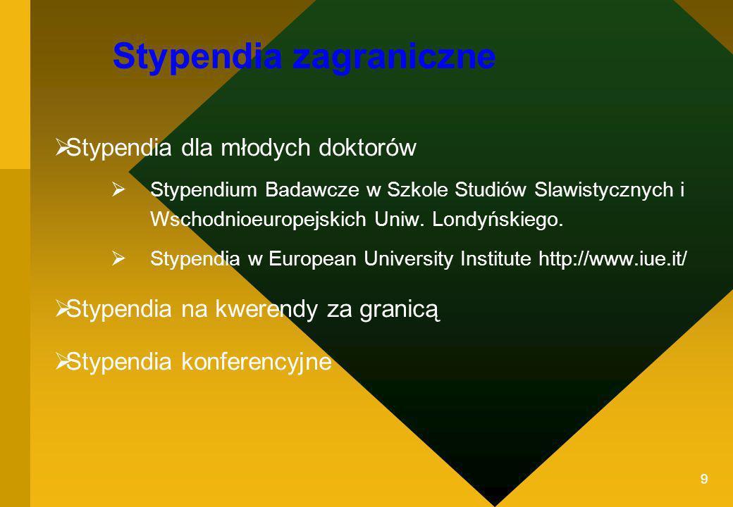 9 Stypendia zagraniczne Stypendia dla młodych doktorów Stypendium Badawcze w Szkole Studiów Slawistycznych i Wschodnioeuropejskich Uniw. Londyńskiego.