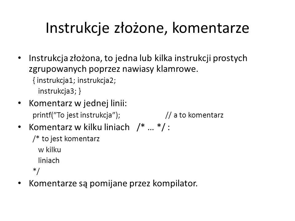Instrukcje złożone, komentarze Instrukcja złożona, to jedna lub kilka instrukcji prostych zgrupowanych poprzez nawiasy klamrowe. { instrukcja1; instru