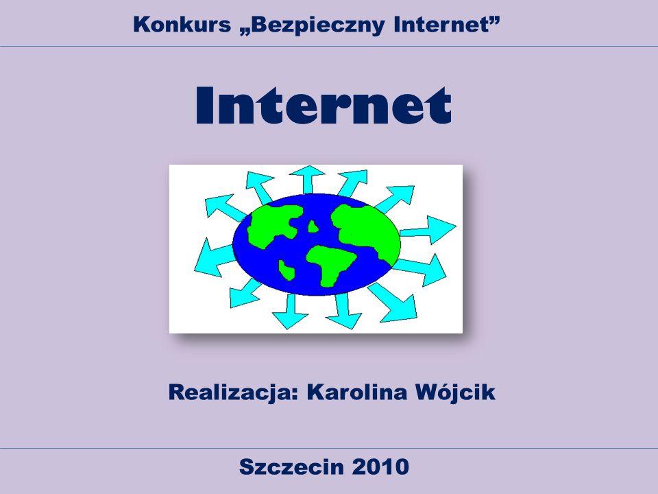 Internet Realizacja: Karolina Wójcik Szczecin 2010 Konkurs Bezpieczny Internet