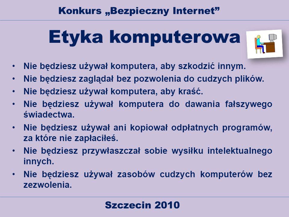 Szczecin 2010 Konkurs Bezpieczny Internet Etyka komputerowa Nie będziesz używał komputera, aby szkodzić innym. Nie będziesz zaglądał bez pozwolenia do