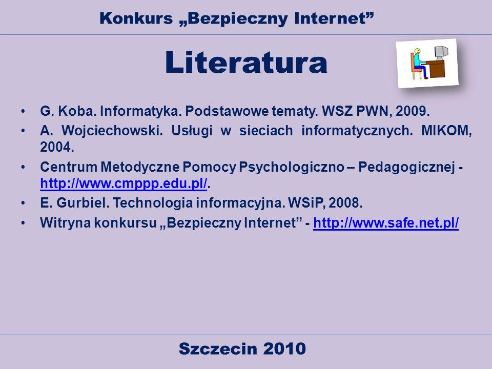 Szczecin 2010 Konkurs Bezpieczny Internet Literatura G. Koba. Informatyka. Podstawowe tematy. WSZ PWN, 2009. A. Wojciechowski. Usługi w sieciach infor