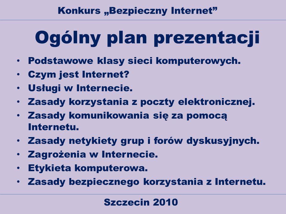Szczecin 2010 Konkurs Bezpieczny Internet Ogólny plan prezentacji Podstawowe klasy sieci komputerowych. Czym jest Internet? Usługi w Internecie. Zasad