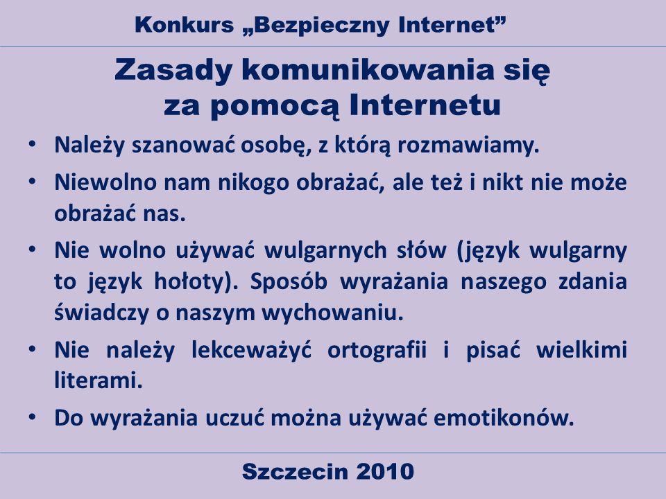 Szczecin 2010 Konkurs Bezpieczny Internet Zasady komunikowania się za pomocą Internetu Należy szanować osobę, z którą rozmawiamy. Niewolno nam nikogo