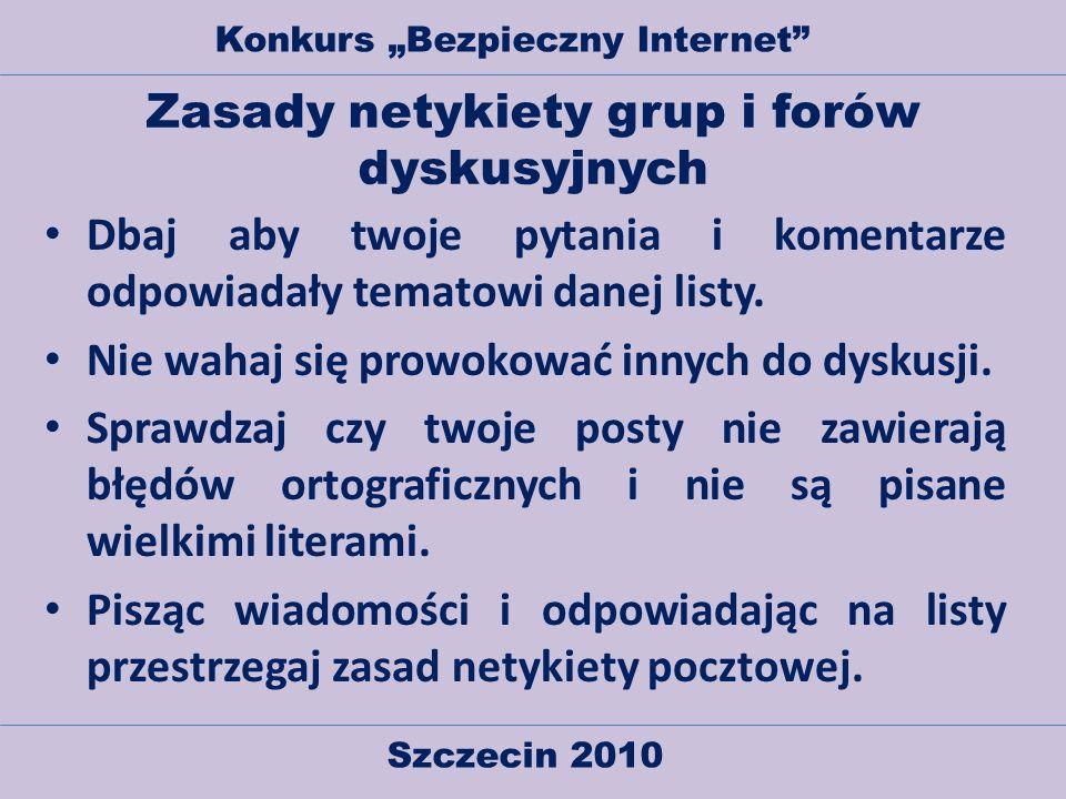 Szczecin 2010 Konkurs Bezpieczny Internet Zasady netykiety grup i forów dyskusyjnych Dbaj aby twoje pytania i komentarze odpowiadały tematowi danej li