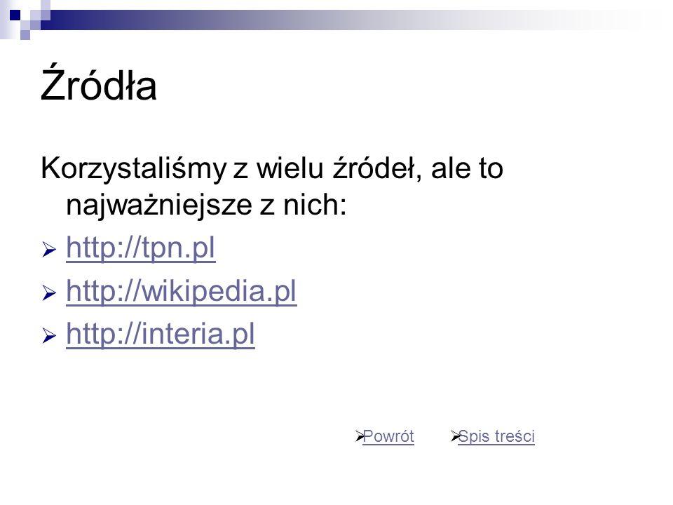 Korzystaliśmy z wielu źródeł, ale to najważniejsze z nich: http://tpn.pl http://wikipedia.pl http://interia.pl Spis treści Powrót