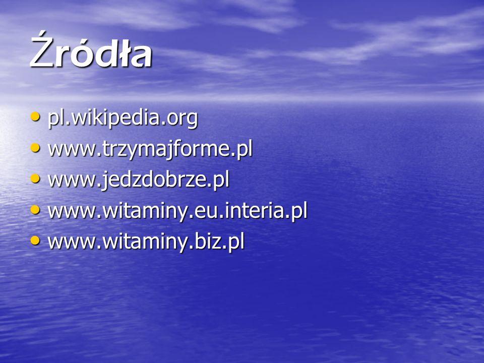 Ź ródła pl.wikipedia.org pl.wikipedia.org www.trzymajforme.pl www.trzymajforme.pl www.jedzdobrze.pl www.jedzdobrze.pl www.witaminy.eu.interia.pl www.witaminy.eu.interia.pl www.witaminy.biz.pl www.witaminy.biz.pl