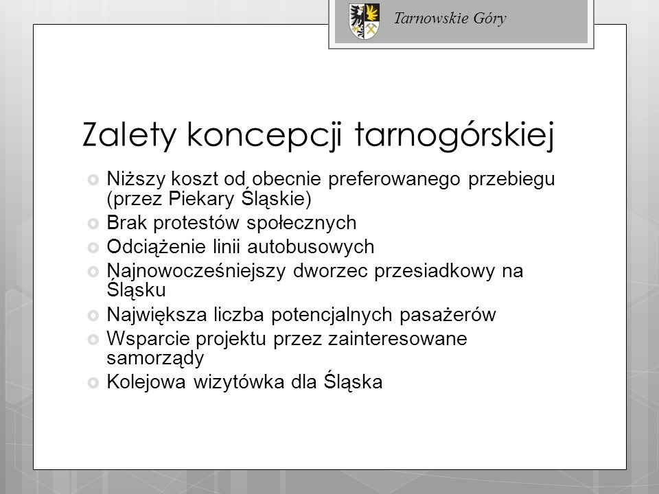 Zalety koncepcji tarnogórskiej Niższy koszt od obecnie preferowanego przebiegu (przez Piekary Śląskie) Brak protestów społecznych Odciążenie linii aut