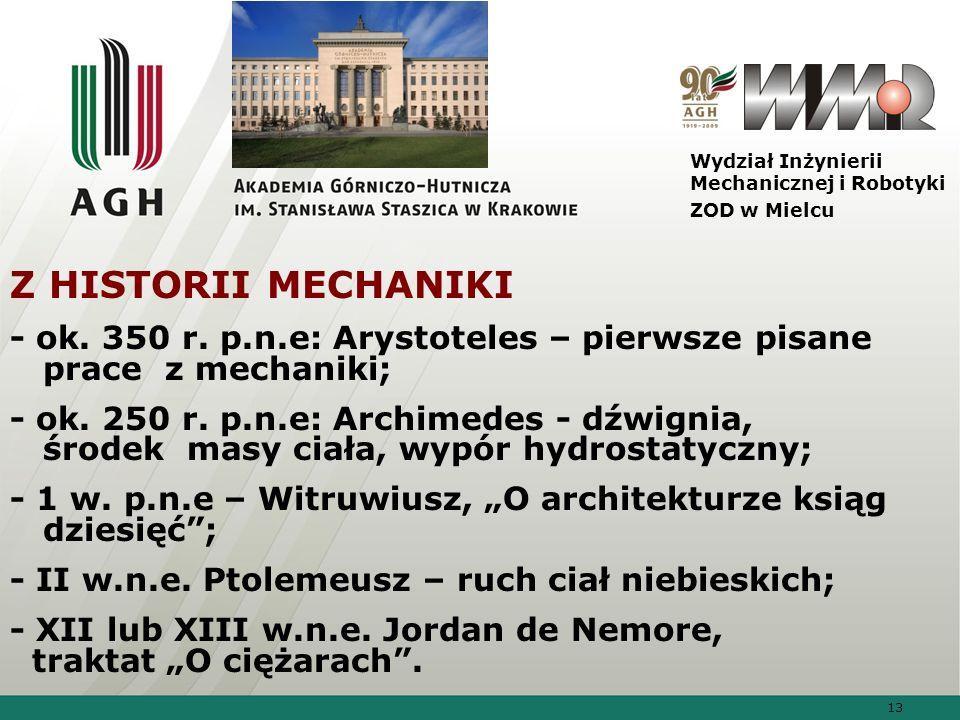 13 Wydział Inżynierii Mechanicznej i Robotyki ZOD w Mielcu Z HISTORII MECHANIKI - ok. 350 r. p.n.e: Arystoteles – pierwsze pisane prace z mechaniki; -