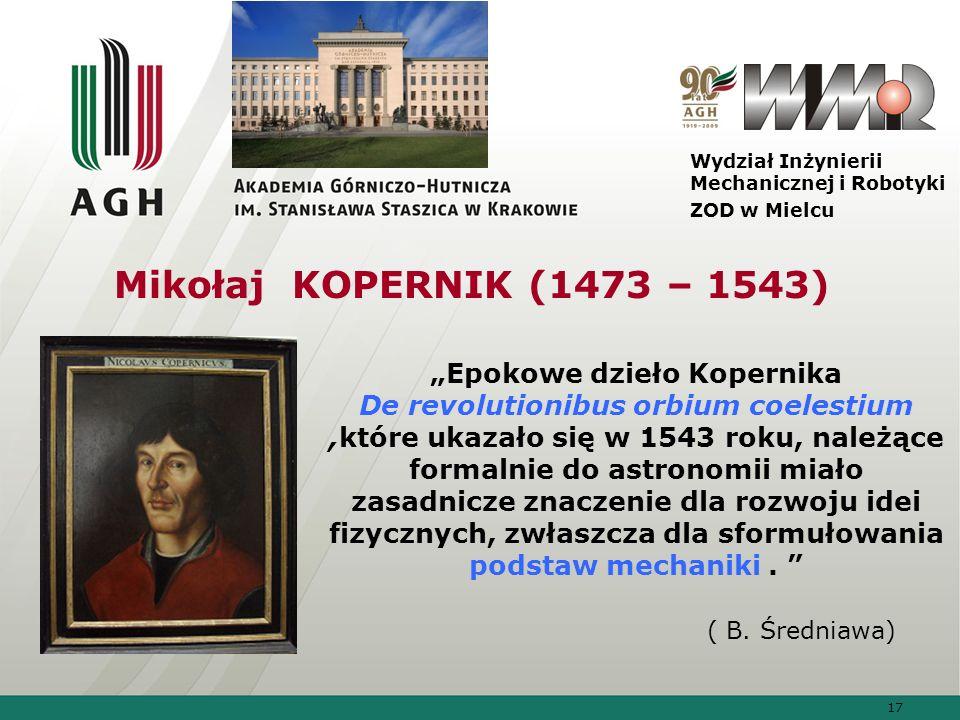 17 Wydział Inżynierii Mechanicznej i Robotyki ZOD w Mielcu Mikołaj KOPERNIK (1473 – 1543) Epokowe dzieło Kopernika De revolutionibus orbium coelestium