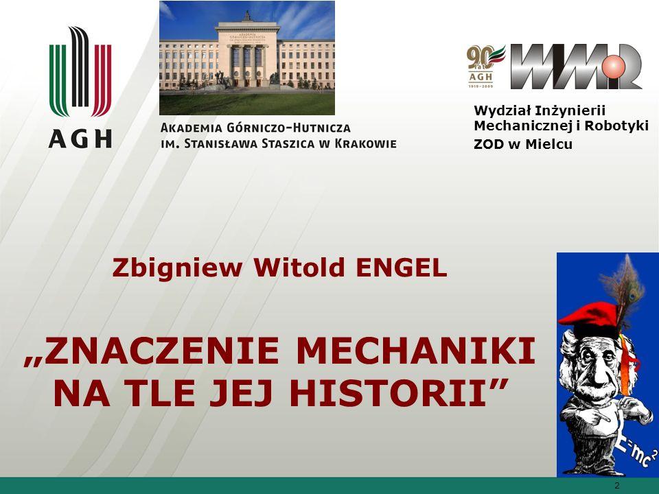 2 Zbigniew Witold ENGEL ZNACZENIE MECHANIKI NA TLE JEJ HISTORII Wydział Inżynierii Mechanicznej i Robotyki ZOD w Mielcu