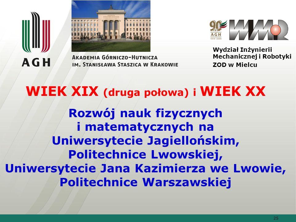 25 Wydział Inżynierii Mechanicznej i Robotyki ZOD w Mielcu WIEK XIX (druga połowa) i WIEK XX Rozwój nauk fizycznych i matematycznych na Uniwersytecie