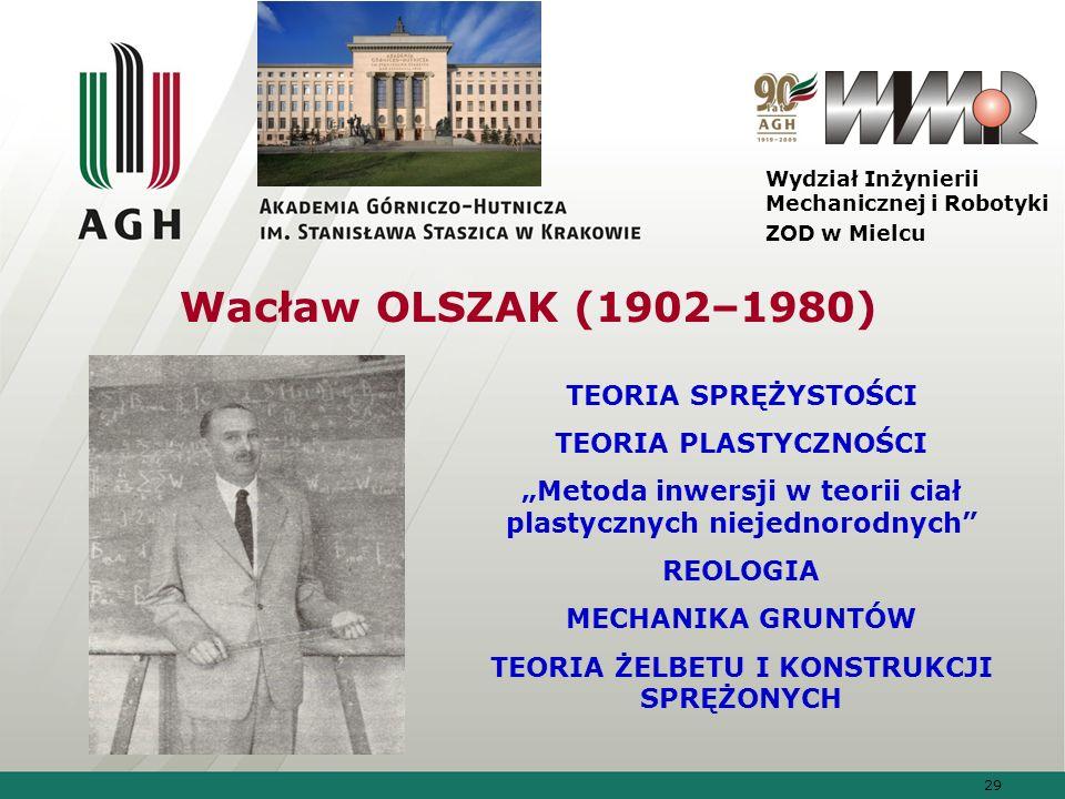 29 Wydział Inżynierii Mechanicznej i Robotyki ZOD w Mielcu Wacław OLSZAK (1902–1980) TEORIA SPRĘŻYSTOŚCI TEORIA PLASTYCZNOŚCI Metoda inwersji w teorii