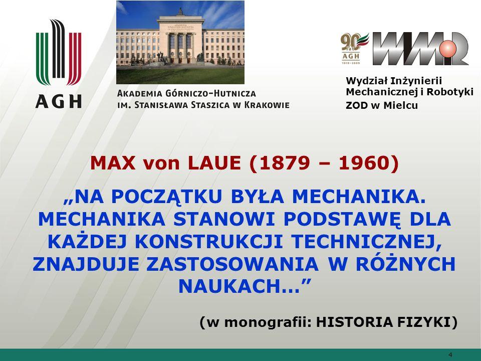 4 Wydział Inżynierii Mechanicznej i Robotyki ZOD w Mielcu MAX von LAUE (1879 – 1960) NA POCZĄTKU BYŁA MECHANIKA. MECHANIKA STANOWI PODSTAWĘ DLA KAŻDEJ