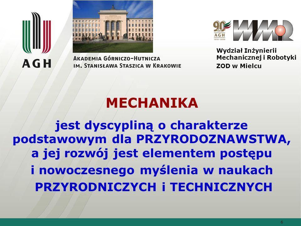6 Wydział Inżynierii Mechanicznej i Robotyki ZOD w Mielcu MECHANIKA jest dyscypliną o charakterze podstawowym dla PRZYRODOZNAWSTWA, a jej rozwój jest